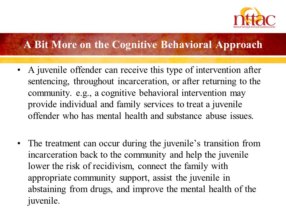 A Bit More on the Cognitive Behavioral Approach A juvenile offender can receive this type of intervention after sentencing, throughout incarceration,
