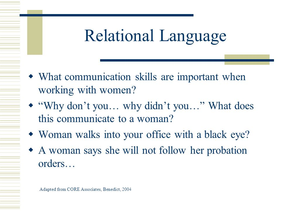 Relational Language What communication skills are important when working with women? Why dont you… why didnt you… What does this communicate to a woma