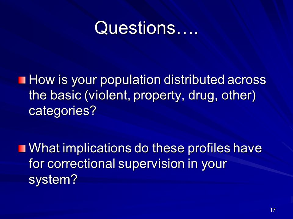 17 Questions…. How is your population distributed across the basic (violent, property, drug, other) categories? What implications do these profiles ha