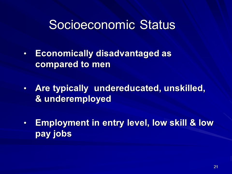 21 Socioeconomic Status Economically disadvantaged as compared to men Economically disadvantaged as compared to men Are typically undereducated, unskilled, & underemployed Are typically undereducated, unskilled, & underemployed Employment in entry level, low skill & low pay jobs Employment in entry level, low skill & low pay jobs