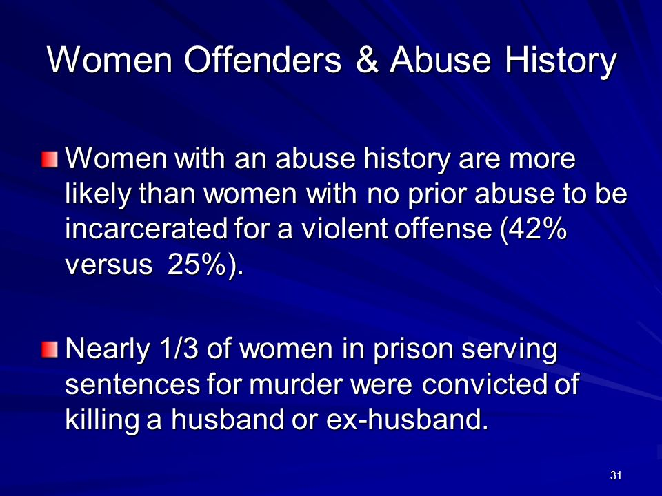 31 Women Offenders & Abuse History Women with an abuse history are more likely than women with no prior abuse to be incarcerated for a violent offense (42% versus 25%).