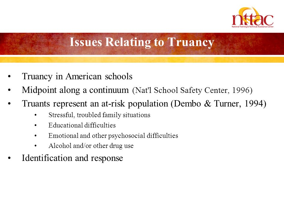 Issues Relating to Truancy Truancy in American schools Midpoint along a continuum (Nat l School Safety Center, 1996) Truants represent an at-risk population (Dembo & Turner, 1994) Stressful, troubled family situations Educational difficulties Emotional and other psychosocial difficulties Alcohol and/or other drug use Identification and response