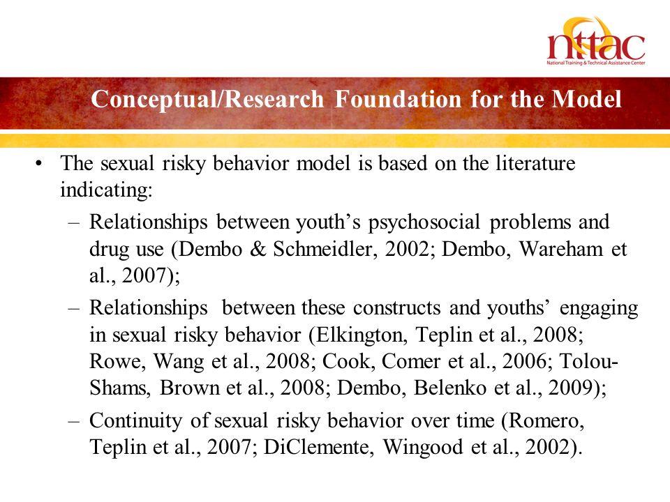 Conceptual/Research Foundation for the Model The sexual risky behavior model is based on the literature indicating: –Relationships between youths psychosocial problems and drug use (Dembo & Schmeidler, 2002; Dembo, Wareham et al., 2007); –Relationships between these constructs and youths engaging in sexual risky behavior (Elkington, Teplin et al., 2008; Rowe, Wang et al., 2008; Cook, Comer et al., 2006; Tolou- Shams, Brown et al., 2008; Dembo, Belenko et al., 2009); –Continuity of sexual risky behavior over time (Romero, Teplin et al., 2007; DiClemente, Wingood et al., 2002).