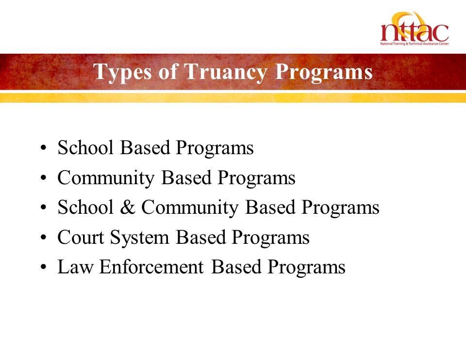 Types of Truancy Programs School Based Programs Community Based Programs School & Community Based Programs Court System Based Programs Law Enforcement Based Programs