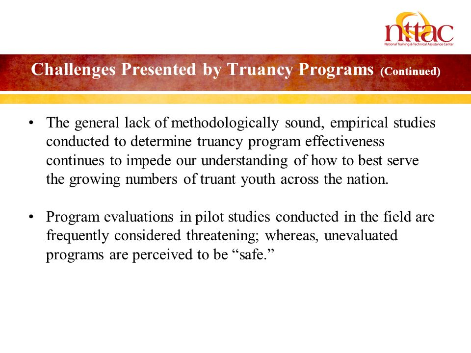 Challenges Presented by Truancy Programs (Continued) The general lack of methodologically sound, empirical studies conducted to determine truancy program effectiveness continues to impede our understanding of how to best serve the growing numbers of truant youth across the nation.