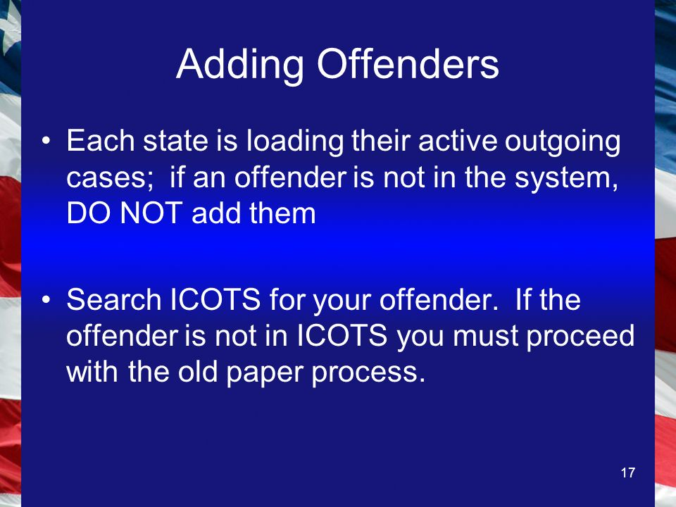 17 Adding Offenders Each state is loading their active outgoing cases; if an offender is not in the system, DO NOT add them Search ICOTS for your offender.