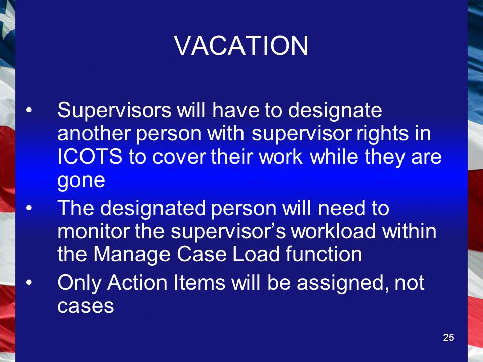 25 VACATION Supervisors will have to designate another person with supervisor rights in ICOTS to cover their work while they are gone The designated person will need to monitor the supervisors workload within the Manage Case Load function Only Action Items will be assigned, not cases