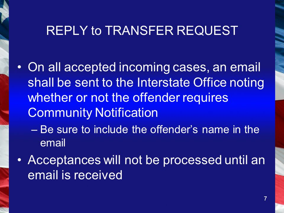 7 REPLY to TRANSFER REQUEST On all accepted incoming cases, an  shall be sent to the Interstate Office noting whether or not the offender requires Community Notification –Be sure to include the offenders name in the  Acceptances will not be processed until an  is received