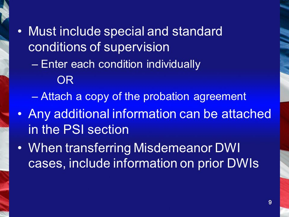 9 Must include special and standard conditions of supervision –Enter each condition individually OR –Attach a copy of the probation agreement Any additional information can be attached in the PSI section When transferring Misdemeanor DWI cases, include information on prior DWIs
