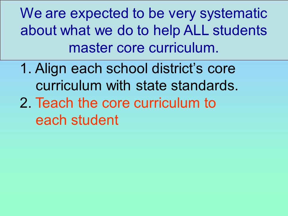 We are expected to be very systematic about what we do to help ALL students master core curriculum. 1. Align each school districts core curriculum wit