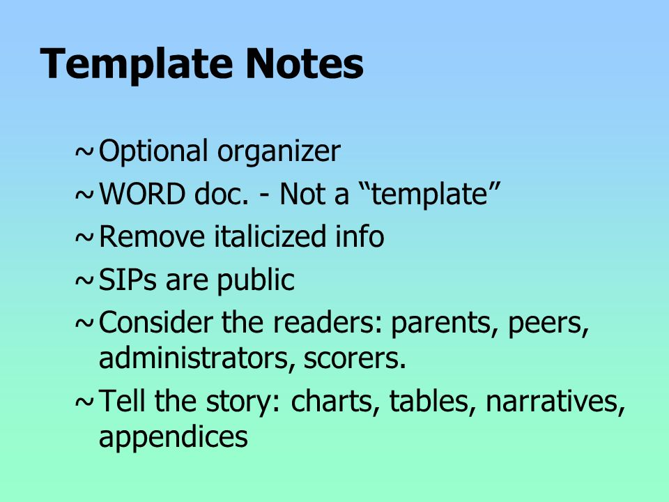 Template Notes ~Optional organizer ~WORD doc. - Not a template ~Remove italicized info ~SIPs are public ~Consider the readers: parents, peers, adminis