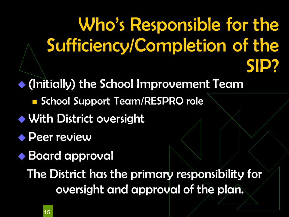 15 Whos Responsible for the Sufficiency/Completion of the SIP? (Initially) the School Improvement Team School Support Team/RESPRO role With District o