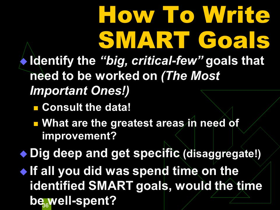36 How To Write SMART Goals Identify the big, critical-few goals that need to be worked on (The Most Important Ones!) Consult the data! What are the g