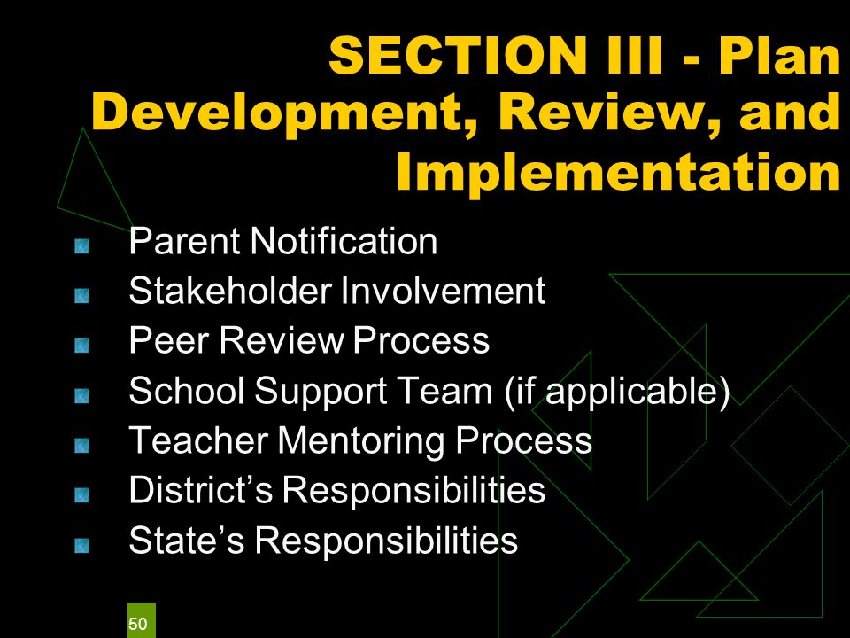 50 SECTION III - Plan Development, Review, and Implementation Parent Notification Stakeholder Involvement Peer Review Process School Support Team (if applicable) Teacher Mentoring Process Districts Responsibilities States Responsibilities