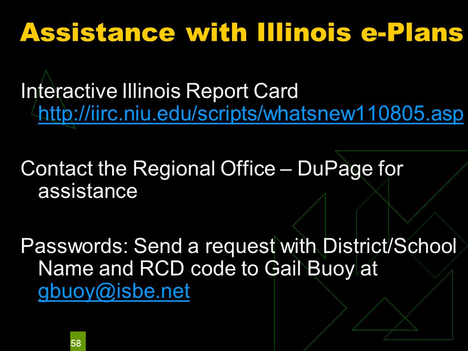 58 Assistance with Illinois e-Plans Interactive Illinois Report Card http://iirc.niu.edu/scripts/whatsnew110805.asp http://iirc.niu.edu/scripts/whatsnew110805.asp Contact the Regional Office – DuPage for assistance Passwords: Send a request with District/School Name and RCD code to Gail Buoy at gbuoy@isbe.net gbuoy@isbe.net