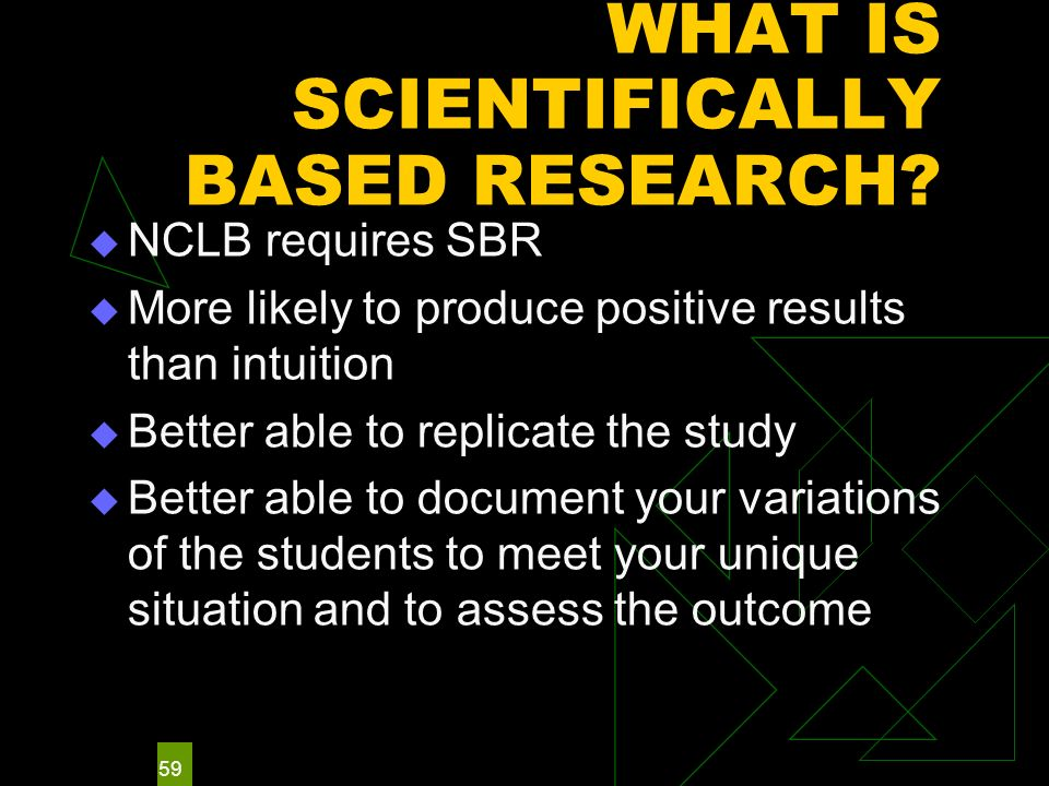 59 WHAT IS SCIENTIFICALLY BASED RESEARCH? NCLB requires SBR More likely to produce positive results than intuition Better able to replicate the study