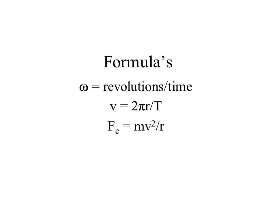 Formulas = revolutions/time v = 2πr/T F c = mv 2 /r