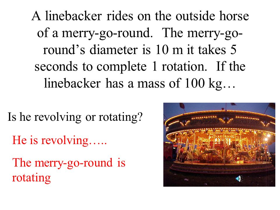 A linebacker rides on the outside horse of a merry-go-round. The merry-go- rounds diameter is 10 m it takes 5 seconds to complete 1 rotation. If the l