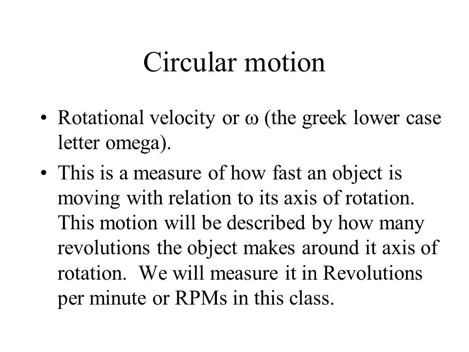 Circular motion Rotational velocity or (the greek lower case letter omega). This is a measure of how fast an object is moving with relation to its axi