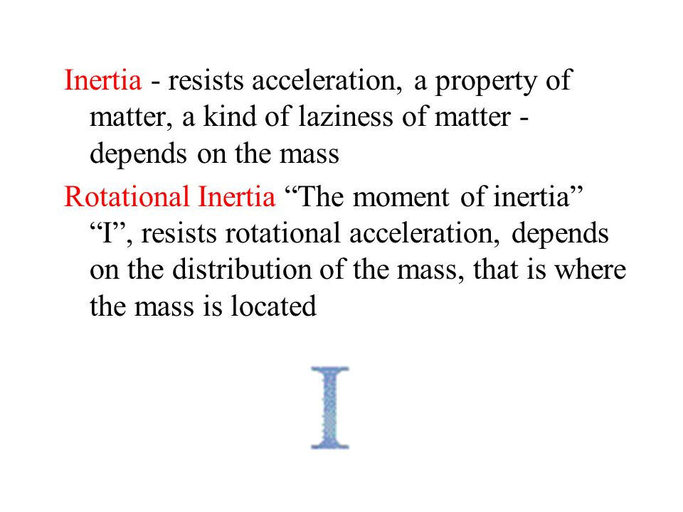 Inertia - resists acceleration, a property of matter, a kind of laziness of matter - depends on the mass Rotational Inertia The moment of inertia I, r