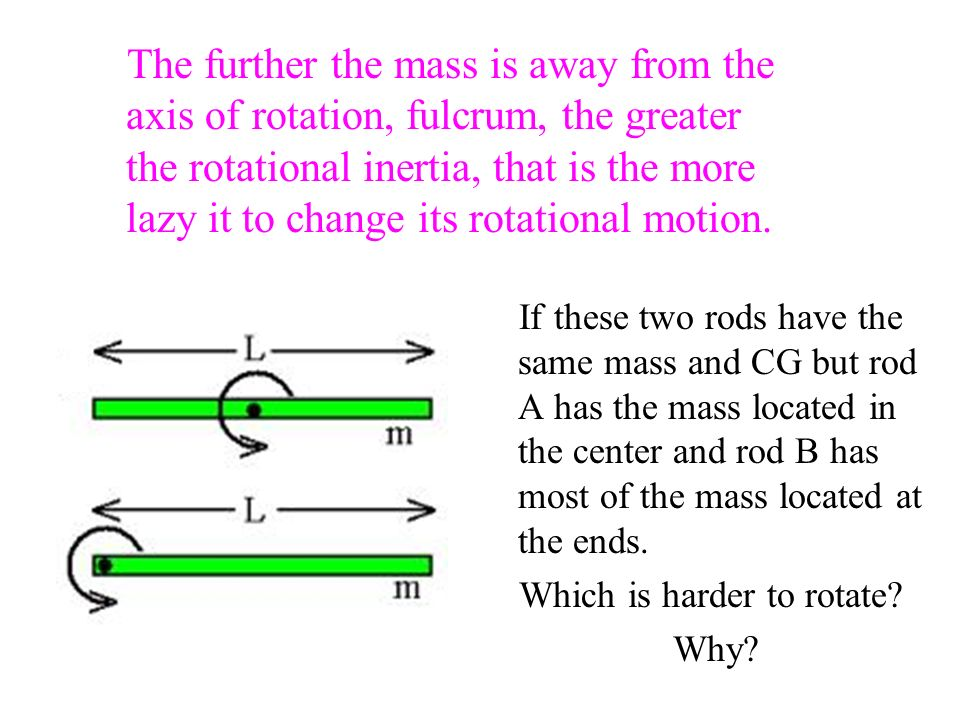 The further the mass is away from the axis of rotation, fulcrum, the greater the rotational inertia, that is the more lazy it to change its rotational