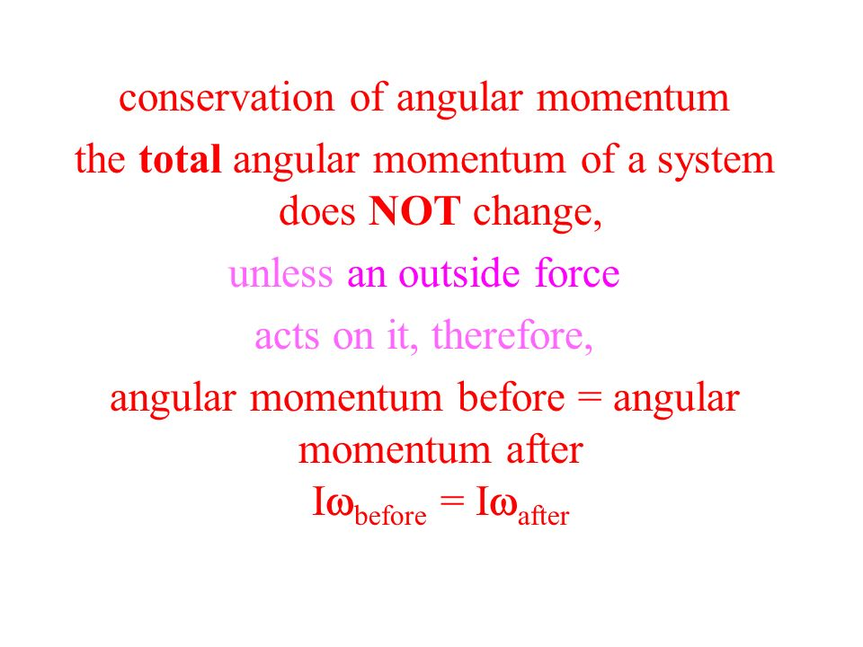 conservation of angular momentum the total angular momentum of a system does NOT change, unless an outside force acts on it, therefore, angular moment