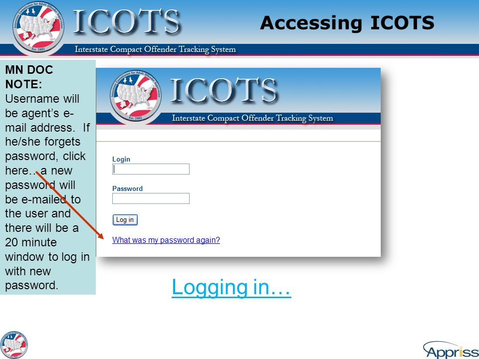 Accessing ICOTS Logging in… MN DOC NOTE: Username will be agents e- mail address. If he/she forgets password, click here…a new password will be e-mail
