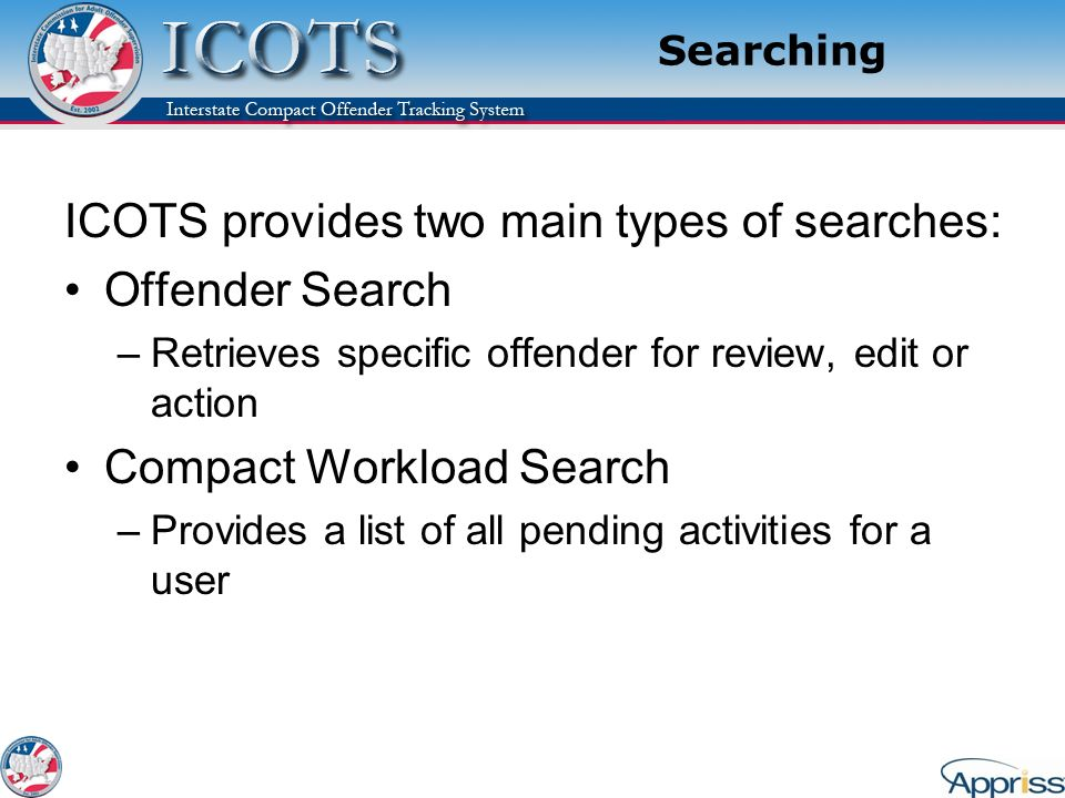 Searching ICOTS provides two main types of searches: Offender Search –Retrieves specific offender for review, edit or action Compact Workload Search –Provides a list of all pending activities for a user