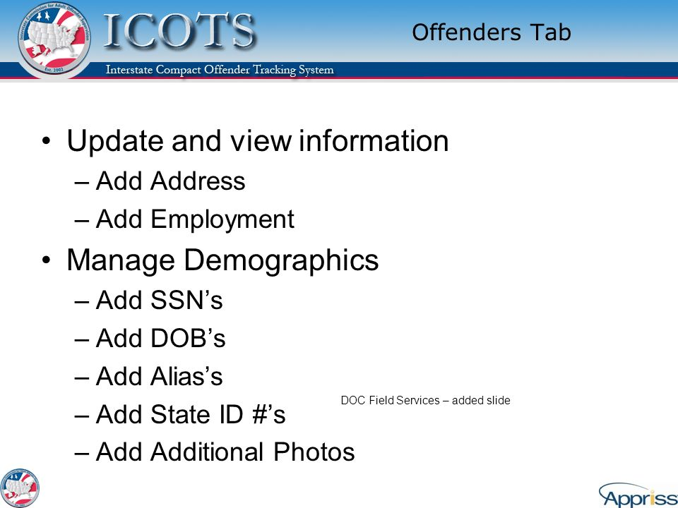 Offenders Tab Update and view information –Add Address –Add Employment Manage Demographics –Add SSNs –Add DOBs –Add Aliass –Add State ID #s –Add Additional Photos DOC Field Services – added slide