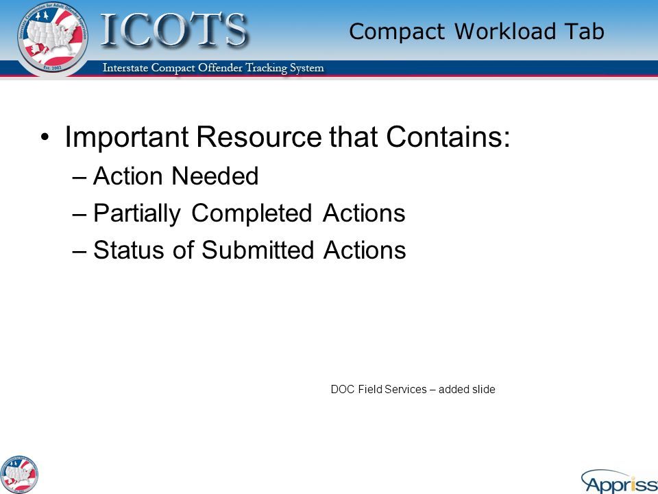 Compact Workload Tab Important Resource that Contains: –Action Needed –Partially Completed Actions –Status of Submitted Actions DOC Field Services – added slide