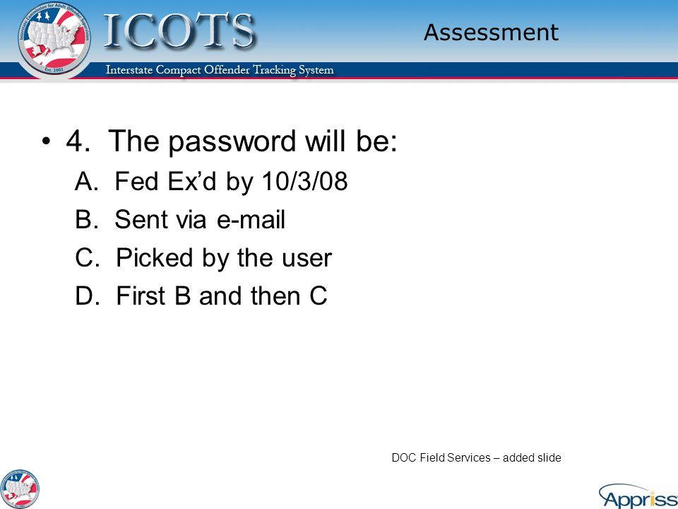 Assessment 4. The password will be: A. Fed Exd by 10/3/08 B. Sent via e-mail C. Picked by the user D. First B and then C DOC Field Services – added sl