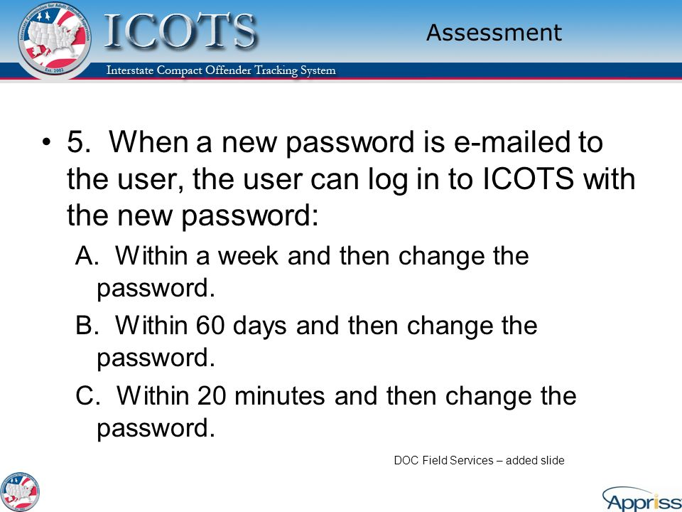 Assessment 5. When a new password is e-mailed to the user, the user can log in to ICOTS with the new password: A. Within a week and then change the pa