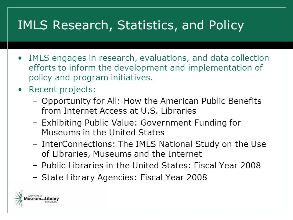 IMLS Research, Statistics, and Policy IMLS engages in research, evaluations, and data collection efforts to inform the development and implementation