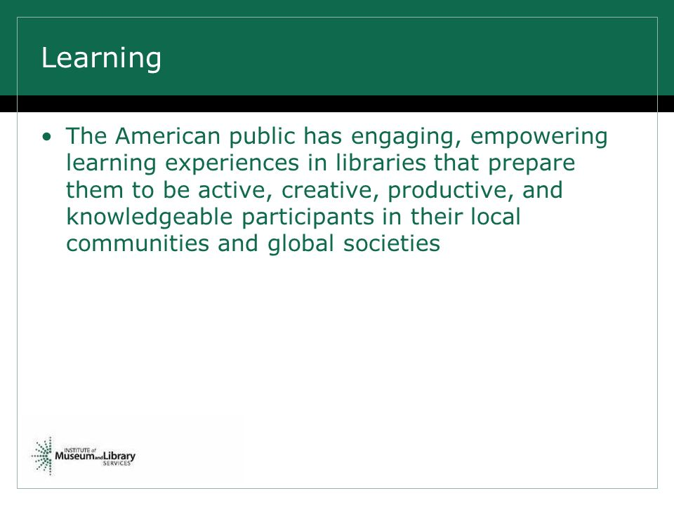 Learning The American public has engaging, empowering learning experiences in libraries that prepare them to be active, creative, productive, and knowledgeable participants in their local communities and global societies