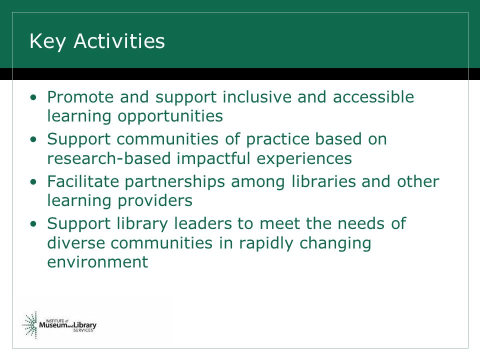 Key Activities Promote and support inclusive and accessible learning opportunities Support communities of practice based on research-based impactful experiences Facilitate partnerships among libraries and other learning providers Support library leaders to meet the needs of diverse communities in rapidly changing environment