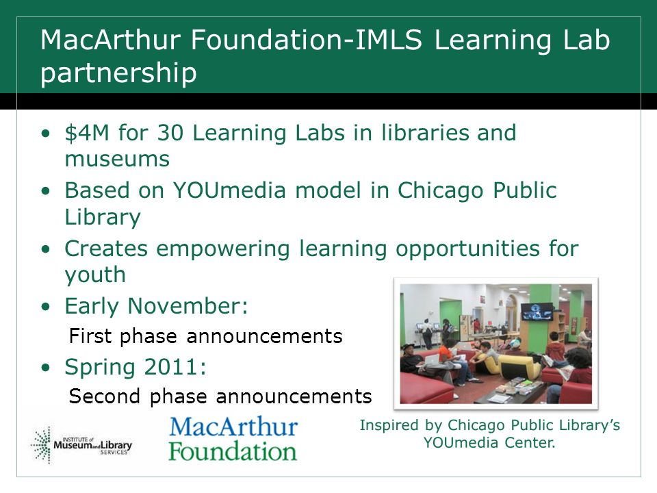 $4M for 30 Learning Labs in libraries and museums Based on YOUmedia model in Chicago Public Library Creates empowering learning opportunities for youth Early November: First phase announcements Spring 2011: Second phase announcements MacArthur Foundation-IMLS Learning Lab partnership