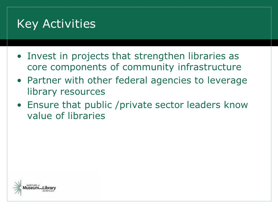 Key Activities Invest in projects that strengthen libraries as core components of community infrastructure Partner with other federal agencies to leverage library resources Ensure that public /private sector leaders know value of libraries