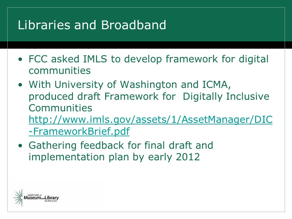 Libraries and Broadband FCC asked IMLS to develop framework for digital communities With University of Washington and ICMA, produced draft Framework for Digitally Inclusive Communities http://www.imls.gov/assets/1/AssetManager/DIC -FrameworkBrief.pdf http://www.imls.gov/assets/1/AssetManager/DIC -FrameworkBrief.pdf Gathering feedback for final draft and implementation plan by early 2012