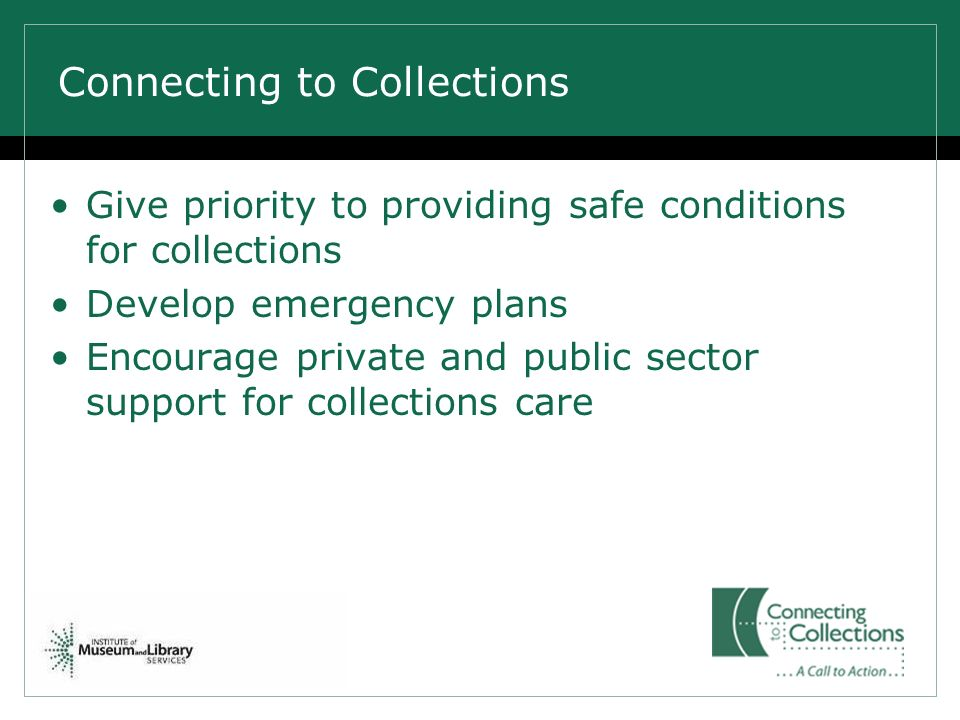 Connecting to Collections Give priority to providing safe conditions for collections Develop emergency plans Encourage private and public sector suppo