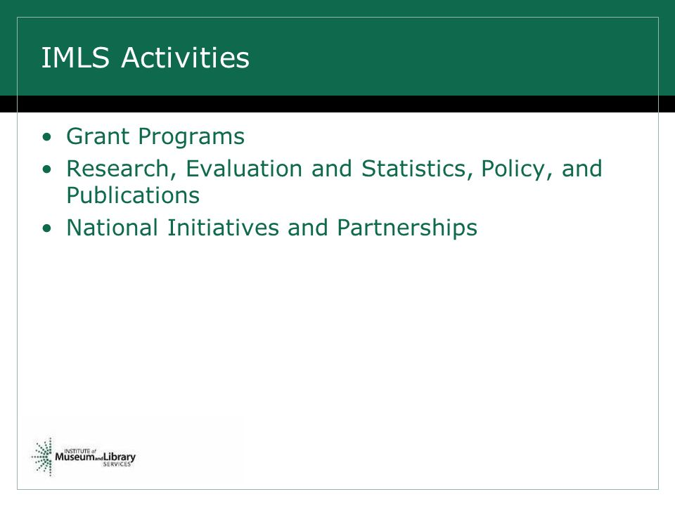 IMLS Activities Grant Programs Research, Evaluation and Statistics, Policy, and Publications National Initiatives and Partnerships
