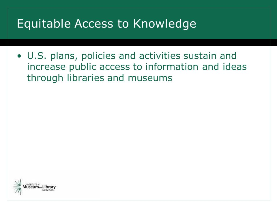 Equitable Access to Knowledge U.S. plans, policies and activities sustain and increase public access to information and ideas through libraries and mu