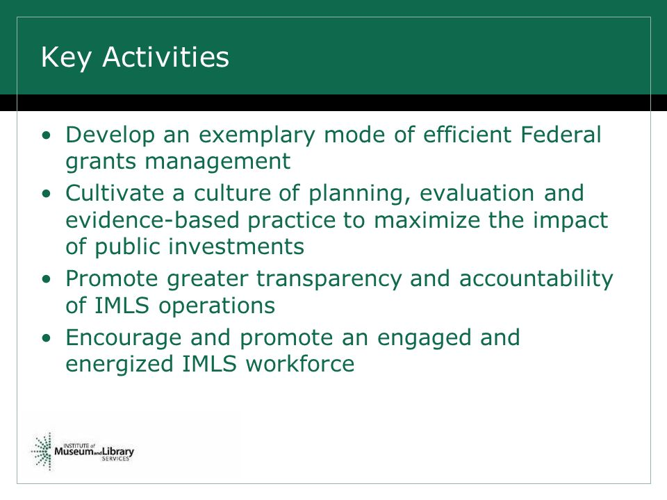 Key Activities Develop an exemplary mode of efficient Federal grants management Cultivate a culture of planning, evaluation and evidence-based practice to maximize the impact of public investments Promote greater transparency and accountability of IMLS operations Encourage and promote an engaged and energized IMLS workforce