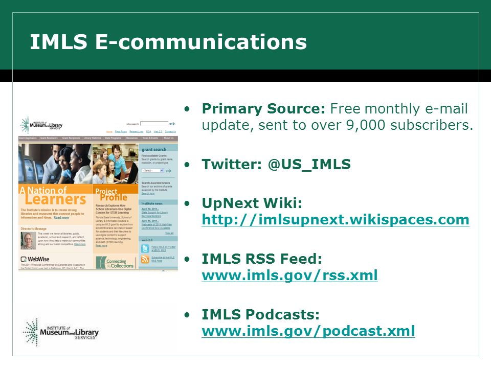 IMLS E-communications Primary Source: Free monthly e-mail update, sent to over 9,000 subscribers. Twitter: @US_IMLS UpNext Wiki: http://imlsupnext.wik