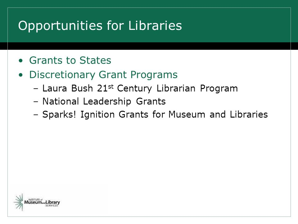 Opportunities for Libraries Grants to States Discretionary Grant Programs –Laura Bush 21 st Century Librarian Program –National Leadership Grants –Sparks.