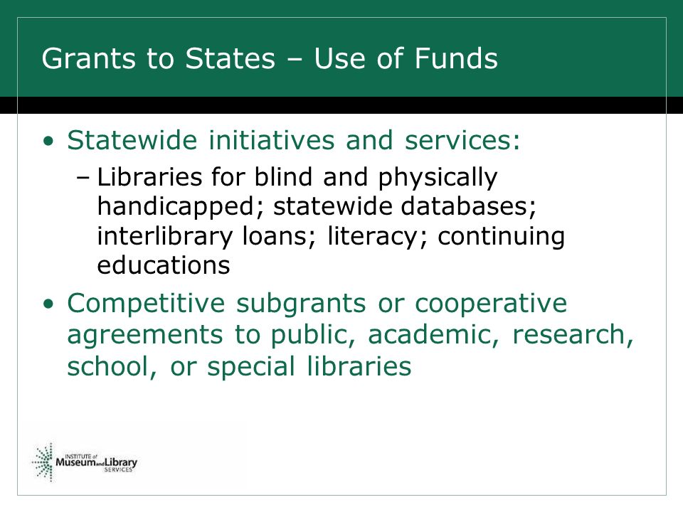 Grants to States – Use of Funds Statewide initiatives and services: –Libraries for blind and physically handicapped; statewide databases; interlibrary