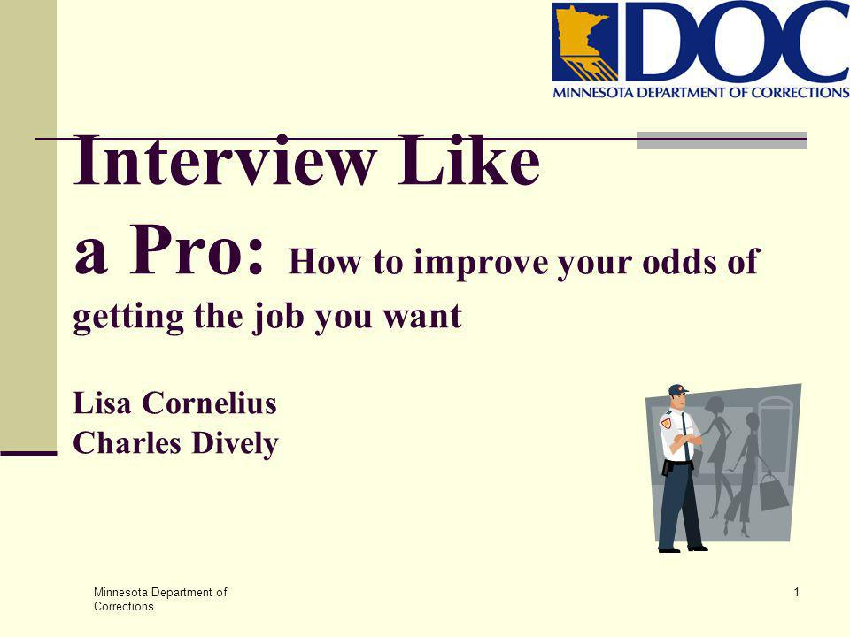 Minnesota Department of Corrections 1 Interview Like a Pro: How to improve your odds of getting the job you want Lisa Cornelius Charles Dively