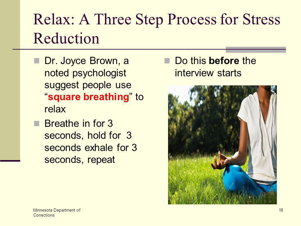 Minnesota Department of Corrections 18 Relax: A Three Step Process for Stress Reduction Dr. Joyce Brown, a noted psychologist suggest people usesquare