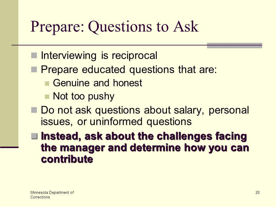 Minnesota Department of Corrections 20 Prepare: Questions to Ask Interviewing is reciprocal Prepare educated questions that are: Genuine and honest No