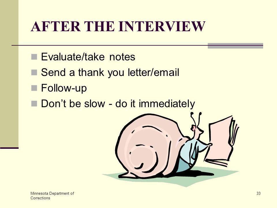 Minnesota Department of Corrections 33 AFTER THE INTERVIEW Evaluate/take notes Send a thank you letter/email Follow-up Dont be slow - do it immediatel
