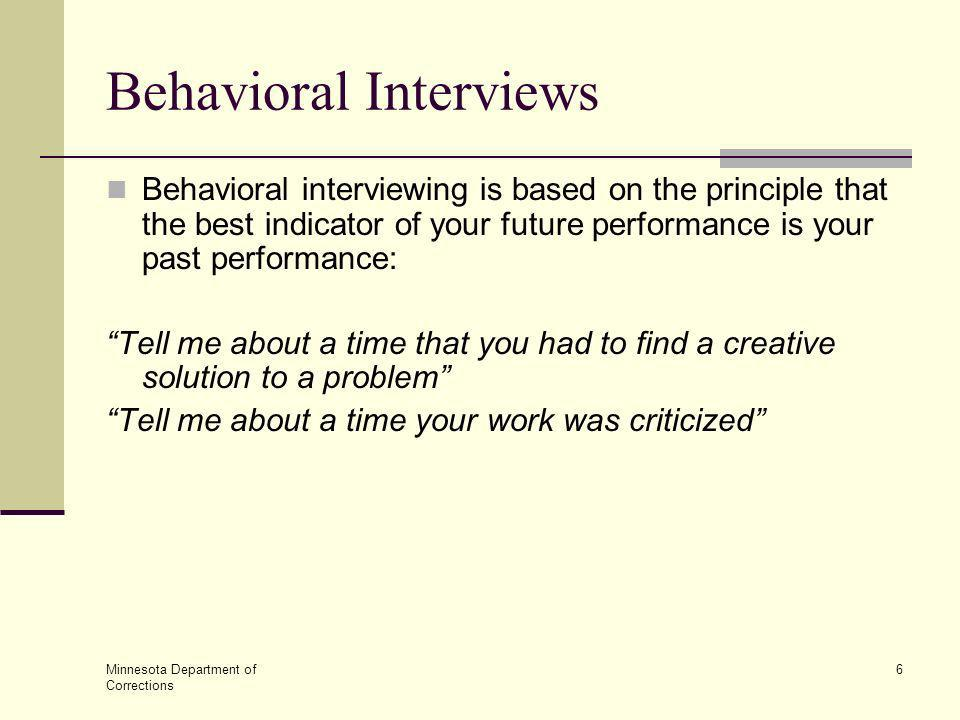 Minnesota Department of Corrections 6 Behavioral Interviews Behavioral interviewing is based on the principle that the best indicator of your future p